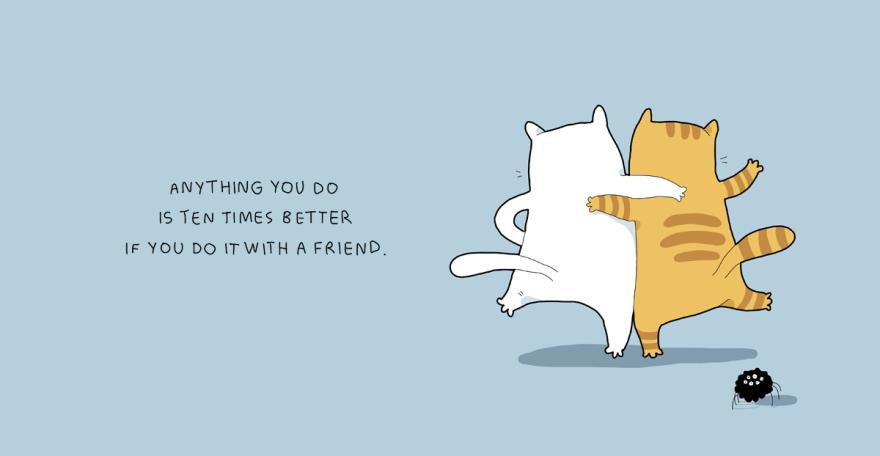 Qualquer coisa que você faça é dez vezes melhor quando é feita com um amigo.