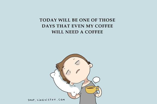 Hoje vai ser um daqueles dias em que até o meu café vai precisar de um café.